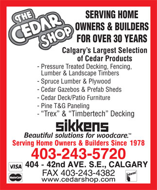 Cedar Shop Building Materials The (403-817-0919) - Display Ad - SERVING HOME OWNERS &amp; BUILDERS FOR OVER 30 YEARS Calgary s Largest Selection of Cedar Products - Pressure Treated Decking, Fencing, Lumber &amp; Landscape Timbers - Spruce Lumber &amp; Plywood - Cedar Gazebos &amp; Prefab Sheds - Cedar Deck/Patio Furniture - Pine T&amp;G Paneling -  Trex  &amp;  Timbertech  Decking 403-243-5720 FAX 403-243-4382 SERVING HOME OWNERS &amp; BUILDERS FOR OVER 30 YEARS Calgary s Largest Selection of Cedar Products - Pressure Treated Decking, Fencing, Lumber &amp; Landscape Timbers - Spruce Lumber &amp; Plywood - Cedar Gazebos &amp; Prefab Sheds - Cedar Deck/Patio Furniture - Pine T&amp;G Paneling -  Trex  &amp;  Timbertech  Decking 403-243-5720 FAX 403-243-4382