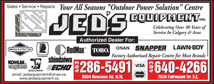 "Jeds Equipment (403-640-4266) - Annonce illustrée - Sales   Service   Repairs Your All Seasons ""Outdoor Power Solution"" Centre Celebrating Over 30 Years of Service In Calgary & Area Authorized Dealer For: ONAN Factory Authorized Repair Centre for Most Brands 286-5491 403 640-4266 403 286-5491 640-4266 email: jedsequipment@shaw.ca 6504 Bowness Rd. N.W. 7636 Fairmount Dr. S.E. www.jedsequipment.ca E"