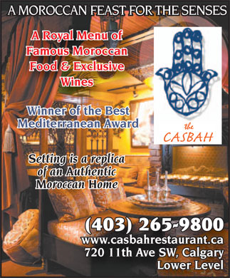 Casbah Restaurant (403-265-9800) - Display Ad - A MOROCCAN FEAST FOR THE SENSES A Royal Menu of Famous Moroccan Food & Exclusive Wines Winner of the Best Mediterranean Award the CASBAH Setting is a replica of an Authentic Moroccan Home (403) 265-265-98009800 www.ca.casbasbahreshrestaurataurant.nt.caca 720 11th720 11th A Aveve SW, SW, C Caalgarlgaryy Lower Level