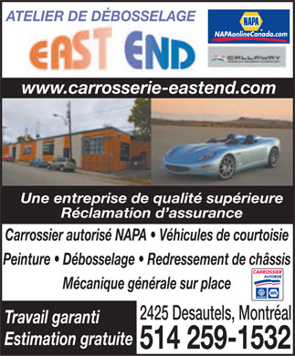 Atelier De D&eacute;bosselage East End (514-259-1532) - Annonce illustr&eacute;e - ATELIER DE D&Eacute;BOSSELAGE com nada. eCa lin Aon NAP www.carrosserie-eastend.com Une entreprise de qualit&eacute; sup&eacute;rieure R&eacute;clamation d'assurance Carrossier autoris&eacute; NAPA   V&eacute;hicules de courtoisie Peinture   D&eacute;bosselage   Redressement de ch&acirc;ssis CARROSSIER AUTORIS&Eacute; M&eacute;canique g&eacute;n&eacute;rale sur place 2425 Desautels, Montr&eacute;al Travail garanti Estimation gratuite 514 259-1532