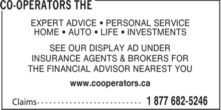 Co-operators The (1-877-682-5246) - Display Ad - EXPERT ADVICE • PERSONAL SERVICE HOME • AUTO • LIFE • INVESTMENTS SEE OUR DISPLAY AD UNDER INSURANCE AGENTS & BROKERS FOR THE FINANCIAL ADVISOR NEAREST YOU www.cooperators.ca