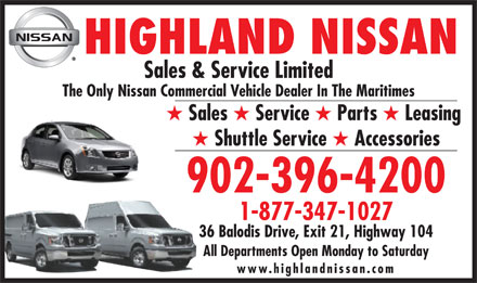 Highland Nissan (1-888-396-4299) - Annonce illustr&eacute;e - HIGHLAND NISSAN Sales &amp; Service Limited The Only Nissan Commercial Vehicle Dealer In The Maritimes H Sales H Service H Parts H Leasing H Shuttle Service H Accessories 902-396-4200 1-877-347-1027 36 Balodis Drive, Exit 21, Highway 104 All Departments Open Monday to Saturday www.highlandnissan.com