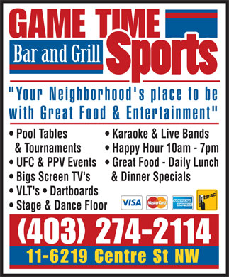 "Game Time Sports Bar & Grill (403-274-2114) - Display Ad - GAME TIME Bar and Grill ""Your Neighborhood's place to be with Great Food & Entertainment"" Pool Tables  Karaoke & Live Bands & Tournaments  Happy Hour 10am - 7pm UFC & PPV Events  Great Food - Daily Lunch Bigs Screen TV's  & Dinner Specials VLT's   Dartboards Stage & Dance Floor (403) 274-2114 11-6219 Centre St NW"