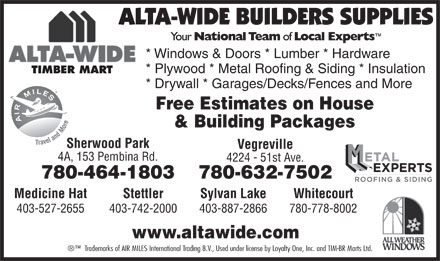 Alta-Wide Builders Supplies Ltd (780-632-7502) - Annonce illustrée - * Windows & Doors * Lumber * Hardware * Plywood * Metal Roofing & Siding * Insulation TIMBER MART * Drywall * Garages/Decks/Fences and More Free Estimates on House & Building Packages Sherwood Park Vegreville 4A, 153 Pembina Rd. 4224 - 51st Ave. 780-464-1803 780-632-7502 Sylvan LakeStettlerMedicine Hat Whitecourt 403-887-2866403-742-2000403-527-2655 780-778-8002 www.altawide.com Trademarks of AIR MILES International Trading B.V., Used under license by Loyalty One, Inc. and TIM-BR Marts Ltd.