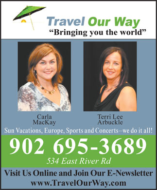 Travel Our Way Inc (902-752-7900) - Display Ad - Carla Terri Lee MacKay Arbuckle Sun Vacations, Europe, Sports and Concerts we do it all! 902 695-3689 534 East River Rd Visit Us Online and Join Our E-Newsletter www.TravelOurWay.com
