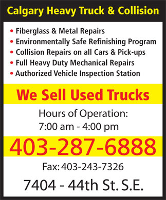 Calgary Heavy Truck & Collision (403-287-6888) - Annonce illustrée - Calgary Heavy Truck & Collision Fiberglass & Metal Repairs Environmentally Safe Refinishing Program Collision Repairs on all Cars & Pick-ups Full Heavy Duty Mechanical Repairs Authorized Vehicle Inspection Station We Sell Used Trucks Hours of Operation: 7:00 am - 4:00 pm 403-287-6888 Fax: 403-243-7326 7404 - 44th St. S.E.  Calgary Heavy Truck & Collision Fiberglass & Metal Repairs Environmentally Safe Refinishing Program Collision Repairs on all Cars & Pick-ups Full Heavy Duty Mechanical Repairs Authorized Vehicle Inspection Station We Sell Used Trucks Hours of Operation: 7:00 am - 4:00 pm 403-287-6888 Fax: 403-243-7326 7404 - 44th St. S.E.
