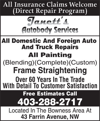 Janett's Autobody Services (403-288-2717) - Display Ad - All Insurance Claims Welcome (Direct Repair Program) All Domestic And Foreign Auto And Truck Repairs All Painting (Blending)(Complete)(Custom) Frame Straightening Over 60 Years In The Trade With Detail To Customer Satisfaction Free Estimates Call 403-288-2717 Located In The Bowness Area At 43 Farrin Avenue, NW All Insurance Claims Welcome (Direct Repair Program) All Domestic And Foreign Auto And Truck Repairs All Painting (Blending)(Complete)(Custom) Frame Straightening Over 60 Years In The Trade With Detail To Customer Satisfaction Free Estimates Call 403-288-2717 Located In The Bowness Area At 43 Farrin Avenue, NW