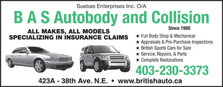 B A S Autobody & Collision (403-230-3373) - Display Ad - Suebas Enterprises Inc. O/A B A S Autobody and Collision Since 1988 ALL MAKES, ALL MODELS H Full Body Shop & Mechanical SPECIALIZING IN INSURANCE CLAIMS H Appraisals & Pre-Purchase Inspections H British Sports Cars for Sale H Service, Repairs, & Parts H Complete Restorations 403-230-3373 423A - 38th Ave. N.E.     www.britishauto.ca  Suebas Enterprises Inc. O/A B A S Autobody and Collision Since 1988 ALL MAKES, ALL MODELS H Full Body Shop & Mechanical SPECIALIZING IN INSURANCE CLAIMS H Appraisals & Pre-Purchase Inspections H British Sports Cars for Sale H Service, Repairs, & Parts H Complete Restorations 403-230-3373 423A - 38th Ave. N.E.     www.britishauto.ca  Suebas Enterprises Inc. O/A B A S Autobody and Collision Since 1988 ALL MAKES, ALL MODELS H Full Body Shop & Mechanical SPECIALIZING IN INSURANCE CLAIMS H Appraisals & Pre-Purchase Inspections H British Sports Cars for Sale H Service, Repairs, & Parts H Complete Restorations 403-230-3373 423A - 38th Ave. N.E.     www.britishauto.ca  Suebas Enterprises Inc. O/A B A S Autobody and Collision Since 1988 ALL MAKES, ALL MODELS H Full Body Shop & Mechanical SPECIALIZING IN INSURANCE CLAIMS H Appraisals & Pre-Purchase Inspections H British Sports Cars for Sale H Service, Repairs, & Parts H Complete Restorations 403-230-3373 423A - 38th Ave. N.E.     www.britishauto.ca