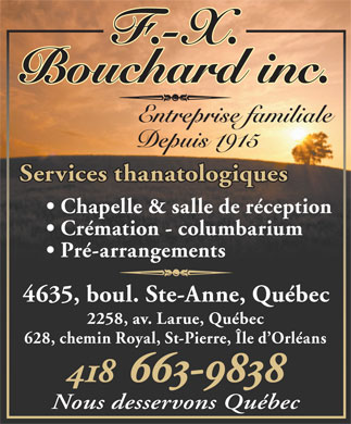 F-X Bouchard inc (418-663-9838) - Annonce illustr&eacute;e - F.-X. Bouchard inc. Entreprise familiale Depuis 1915 Services thanatologiques Chapelle &amp; salle de r&eacute;ception Cr&eacute;mation - columbarium Pr&eacute;-arrangements 4635, boul. Ste-Anne, Qu&eacute;bec 2258, av. Larue, Qu&eacute;bec 628, chemin Royal, St-Pierre, &Icirc;le d Orl&eacute;ans 418 663-9838 Nous desservons Qu&eacute;bec  F.-X. Bouchard inc. Entreprise familiale Depuis 1915 Services thanatologiques Chapelle &amp; salle de r&eacute;ception Cr&eacute;mation - columbarium Pr&eacute;-arrangements 4635, boul. Ste-Anne, Qu&eacute;bec 2258, av. Larue, Qu&eacute;bec 628, chemin Royal, St-Pierre, &Icirc;le d Orl&eacute;ans 418 663-9838 Nous desservons Qu&eacute;bec