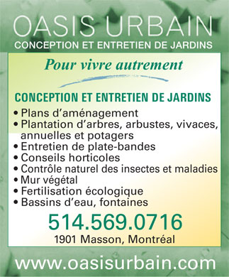 Oasis Urbain (514-569-0716) - Annonce illustr&eacute;e - CONCEPTION ET ENTRETIEN DE JARDINS Pour vivre autrement CONCEPTION ET ENTRETIEN DE JARDINS Plans d am&eacute;nagement Plantation d arbres, arbustes, vivaces, annuelles et potagers Entretien de plate-bandes Conseils horticoles Contr&ocirc;le naturel des insectes et maladies Mur v&eacute;g&eacute;tal Fertilisation &eacute;cologique Bassins d eau, fontaines 514.569.0716 1901 Masson, Montr&eacute;al www.oasisurbain.com  CONCEPTION ET ENTRETIEN DE JARDINS Pour vivre autrement CONCEPTION ET ENTRETIEN DE JARDINS Plans d amnagement Plantation d arbres, arbustes, vivaces, annuelles et potagers Entretien de plate-bandes Conseils horticoles Contrle naturel des insectes et maladies Mur vgtal Fertilisation cologique Bassins d eau, fontaines 514.569.0716 1901 Masson, Montral www.oasisurbain.com  CONCEPTION ET ENTRETIEN DE JARDINS Pour vivre autrement CONCEPTION ET ENTRETIEN DE JARDINS Plans d am&eacute;nagement Plantation d arbres, arbustes, vivaces, annuelles et potagers Entretien de plate-bandes Conseils horticoles Contr&ocirc;le naturel des insectes et maladies Mur v&eacute;g&eacute;tal Fertilisation &eacute;cologique Bassins d eau, fontaines 514.569.0716 1901 Masson, Montr&eacute;al www.oasisurbain.com  CONCEPTION ET ENTRETIEN DE JARDINS Pour vivre autrement CONCEPTION ET ENTRETIEN DE JARDINS Plans d amnagement Plantation d arbres, arbustes, vivaces, annuelles et potagers Entretien de plate-bandes Conseils horticoles Contrle naturel des insectes et maladies Mur vgtal Fertilisation cologique Bassins d eau, fontaines 514.569.0716 1901 Masson, Montral www.oasisurbain.com