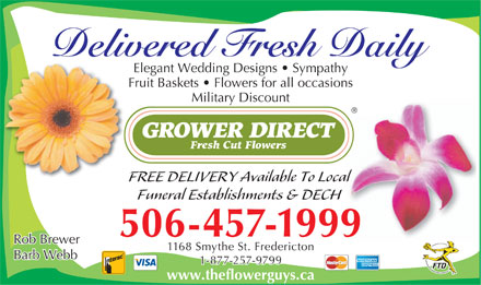 Grower Direct Fresh Cut Flowers (506-457-1999) - Display Ad - Delivered Fresh Daily Elegant Wedding Designs   Sympathy Fruit Baskets   Flowers for all occasions Military Discount FREE DELIVERY Available To Local Funeral Establishments & DECH 506-457-1999 Rob Brewer 1168 Smythe St. Fredericton Barb Webb 1-877-257-9799 www.theflowerguys.ca