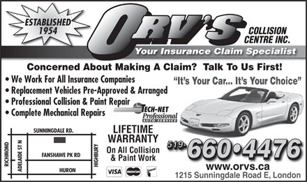 Orv's Collision Centre Ltd (519-660-4476) - Annonce illustrée - ESTABLISHED 1954 COLLISION CENTRE INC. Your Insurance Claim Specialist Concerned About Making A Claim?  Talk To Us First! We Work For All Insurance Companies It s Your Car... It s Your Choice Replacement Vehicles Pre-Approved & Arranged Professional Collision & Paint Repair Complete Mechanical Repairs SUNNINGDALE RD. LIFETIME WARRANTY ADELAIDE ST N RICHMOND 519- 519- HIGHBURY On All Collision FANSHAWE PK RD 660 4476 660 4476 & Paint Work www.orvs.ca HURON 1215 Sunningdale Road E, London  ESTABLISHED 1954 COLLISION CENTRE INC. Your Insurance Claim Specialist Concerned About Making A Claim?  Talk To Us First! We Work For All Insurance Companies It s Your Car... It s Your Choice Replacement Vehicles Pre-Approved & Arranged Professional Collision & Paint Repair Complete Mechanical Repairs SUNNINGDALE RD. LIFETIME WARRANTY ADELAIDE ST N RICHMOND 519- 519- HIGHBURY On All Collision FANSHAWE PK RD 660 4476 660 4476 & Paint Work www.orvs.ca HURON 1215 Sunningdale Road E, London  ESTABLISHED 1954 COLLISION CENTRE INC. Your Insurance Claim Specialist Concerned About Making A Claim?  Talk To Us First! We Work For All Insurance Companies It s Your Car... It s Your Choice Replacement Vehicles Pre-Approved & Arranged Professional Collision & Paint Repair Complete Mechanical Repairs SUNNINGDALE RD. LIFETIME WARRANTY ADELAIDE ST N RICHMOND 519- 519- HIGHBURY On All Collision FANSHAWE PK RD 660 4476 660 4476 & Paint Work www.orvs.ca HURON 1215 Sunningdale Road E, London  ESTABLISHED 1954 COLLISION CENTRE INC. Your Insurance Claim Specialist Concerned About Making A Claim?  Talk To Us First! We Work For All Insurance Companies It s Your Car... It s Your Choice Replacement Vehicles Pre-Approved & Arranged Professional Collision & Paint Repair Complete Mechanical Repairs SUNNINGDALE RD. LIFETIME WARRANTY ADELAIDE ST N RICHMOND 519- 519- HIGHBURY On All Collision FANSHAWE PK RD 660 4476 660 4476 & Paint Work www.orvs.ca HURON 1215 Sunningdale Road E, London  ESTABLISHED 1954 COLLISION CENTRE INC. Your Insurance Claim Specialist Concerned About Making A Claim?  Talk To Us First! We Work For All Insurance Companies It s Your Car... It s Your Choice Replacement Vehicles Pre-Approved & Arranged Professional Collision & Paint Repair Complete Mechanical Repairs SUNNINGDALE RD. LIFETIME WARRANTY ADELAIDE ST N RICHMOND 519- 519- HIGHBURY On All Collision FANSHAWE PK RD 660 4476 660 4476 & Paint Work www.orvs.ca HURON 1215 Sunningdale Road E, London  ESTABLISHED 1954 COLLISION CENTRE INC. Your Insurance Claim Specialist Concerned About Making A Claim?  Talk To Us First! We Work For All Insurance Companies It s Your Car... It s Your Choice Replacement Vehicles Pre-Approved & Arranged Professional Collision & Paint Repair Complete Mechanical Repairs SUNNINGDALE RD. LIFETIME WARRANTY ADELAIDE ST N RICHMOND 519- 519- HIGHBURY On All Collision FANSHAWE PK RD 660 4476 660 4476 & Paint Work www.orvs.ca HURON 1215 Sunningdale Road E, London  ESTABLISHED 1954 COLLISION CENTRE INC. Your Insurance Claim Specialist Concerned About Making A Claim?  Talk To Us First! We Work For All Insurance Companies It s Your Car... It s Your Choice Replacement Vehicles Pre-Approved & Arranged Professional Collision & Paint Repair Complete Mechanical Repairs SUNNINGDALE RD. LIFETIME WARRANTY ADELAIDE ST N RICHMOND 519- 519- HIGHBURY On All Collision FANSHAWE PK RD 660 4476 660 4476 & Paint Work www.orvs.ca HURON 1215 Sunningdale Road E, London ESTABLISHED 1954 COLLISION CENTRE INC. Your Insurance Claim Specialist Concerned About Making A Claim?  Talk To Us First! We Work For All Insurance Companies It s Your Car... It s Your Choice Replacement Vehicles Pre-Approved & Arranged Professional Collision & Paint Repair Complete Mechanical Repairs SUNNINGDALE RD. LIFETIME WARRANTY ADELAIDE ST N RICHMOND 519- 519- HIGHBURY On All Collision FANSHAWE PK RD 660 4476 660 4476 & Paint Work www.orvs.ca HURON 1215 Sunningdale Road E, London  ESTABLISHED 1954 COLLISION CENTRE INC. Your Insurance Claim Specialist Concerned About Making A Claim?  Talk To Us First! We Work For All Insurance Companies It s Your Car... It s Your Choice Replacement Vehicles Pre-Approved & Arranged Professional Collision & Paint Repair Complete Mechanical Repairs SUNNINGDALE RD. LIFETIME WARRANTY ADELAIDE ST N RICHMOND 519- 519- HIGHBURY On All Collision FANSHAWE PK RD 660 4476 660 4476 & Paint Work www.orvs.ca HURON 1215 Sunningdale Road E, London