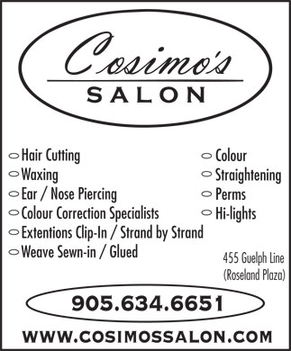 Cosimo's Salon (Cosmo's) (905-634-6651) - Annonce illustrée - Hair Cutting Colour Waxing Straightening Ear / Nose Piercing Perms Colour Correction Specialists Hi-lights Extentions Clip-In / Strand by Strand Weave Sewn-in / Glued 455 Guelph Line (Roseland Plaza) 905.634.6651 www.cosimossalon.com