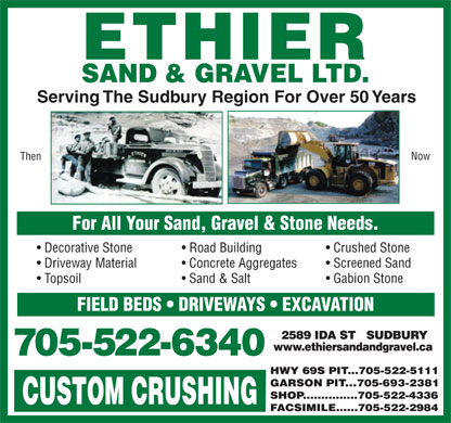 Ethier Sand & Gravel Ltd (705-522-6340) - Display Ad - Topsoil Sand & Salt Gabion Stone FIELD BEDS   DRIVEWAYS   EXCAVATION Serving The Sudbury Region For Over 50 Years Now Then For All Your Sand, Gravel & Stone Needs. Decorative Stone Road Building Crushed Stone Driveway Material Concrete Aggregates Screened Sand
