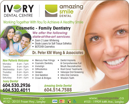 Ivory Dental Centre (604-530-2936) - Annonce illustrée - Working Together With You To Achieve A Healthy Smile y DentistryCosmetic - Family DentistryFamilsmetic We offer the following state-of-the-art services : Zoom 2 Laser Whitening  Z Diode Lasers for Soft Tissue Esthetics  D BOTOX  Cosmetics  B Dr. Peter KM Wong & Associates Dental Implants  Mercury-Free Fillings New Patients WelcomeNe Pati ts Wel & Comprehensive Full  Cosmetic Dentistry Monday: 8 am - 7 pm Mouth Reconstruction  Invisalign Tuesday: 8 am - 8 pm Root Canal Treatments  Orthodontics Wednesday: 8 am - 7 pm Velscope Oral Screening  Veneers Thursday: 8 am - 8 pm Friday: 8 am - 4 pm Intra Oral Cameras  Oral Sedation Saturday: 8 am - 4 pm Wisdom Teeth  Crown & Bridges Ivory Dental Amazing Smile Dental 604.530.2936 604.514.7588 604.530.4011 #112 - 20151 Fraser Hwy., Langley #105 - 19909 64th Ave., Langley