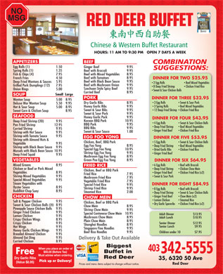 Red Deer Buffet Restaurant (403-406-0095) - Display Ad - NO MSG 20102012 HOURS: 11 AM TO 9:30 PM   OPEN 7 DAYS A WEEK APPETIZERS BEEF Egg Rolls (1) 1.50 Ginger Beef  9.95 Spring Rolls (1) 1.35 Beef with Broccoli  9.95 Beef with Mixed Vegetables  8.95 Fish &amp; Chips (4)  7.95 Beef with Tomatoes  8.95 French Fries  4.50 DINNER FOR TWO $25.95 Beef with Black Bean Sauce  9.95 Deep Fried Wontons &amp; Sauces  5.95 2 Egg Rolls Beef Mixed Vegetables Beef with Mushroom Onion  9.95 Grilled Pork Dumplings (12) 7.95 8 Deep Fried Shrimp Chicken Fried Rice Szechuan Style Spicy Beef  9.95 Onion Rings 5.00 Sweet &amp; Sour Chicken Balls Curried Beef  8.95 Small  Large SOUP PORK DINNER FOR THREE $32.95 Wonton Soup  5.00  8.95 3 Egg Rolls Sweet &amp; Sour Pork Dry Garlic Ribs  8.95 Deluxe Wor Wonton Soup  5.50  9.95 3 Spring Rolls Beef Mixed Vegetables Honey Garlic Ribs  9.95 Hot &amp; Sour Soup  5.00 8.95 Sweet &amp; Sour Ribs  9.95 12 Deep Fried Shrimp  Chicken Fried Rice Sweet Corn &amp; Chicken Soup  8.95 Sweet &amp; Sour Pork  9.95 SEAFOOD Honey Garlic Pork  9.95 DINNER FOR FOUR $43.95 Korean BBQ Pork  10.95 Deep Fried Shrimp (20)  9.95 4 Egg Rolls Sweet &amp; Sour Chicken Balls BBQ Pork  9.95 Pan Fried Shrimp  12.95 Deep Fried Shrimp Beef Mixed Vegetables BBQ Ribs  9.95 Curried Shrimp  9.95 Ginger Fried Beef Chicken Fried Rice Sweet &amp; Sour Sauce 1.00 Shrimp with Hot Sauce  9.95 Shrimp with Tomato Sauce  9.95 EGG FOO YONG DINNER FOR FIVE $53.95 Shrimp with Almond Nuts &amp; Chicken, Beef, BBQ Pork 5 Egg Rolls Sweet &amp; Sour Chicken Balls Vegetable  9.95 Egg Foo Yong  8.95 Deep Fried Shrimp Beef Mixed Vegetables Shrimp with Black Bean Sauce  9.95 Special Egg Foo Yong  10.95 Dried Garlic Ribs Chicken Fried Rice Mussels with Black Bean Sauce  10.95 Shrimp Egg Foo Yong  9.95 Ginger Fried Beef Deep Fried Squid 9.95 Mushroom Egg Foo Yong  8.95 Green Pea Egg Foo Yong  8.95 VEGETABLES DINNER FOR SIX $64.95 Mixed Greens 8.95 6 Egg Rolls Beef with Broccoli FRIED RICE Chicken or Beef or Pork Mixed Deep Fried Shrimp Chicken Chow Mein Chicken, Beef or BBQ Pork Vegetables  8.95 Ginger Fried Beef Chicken Fried Rice (x2) Fried Rice  7.95 Shrimp Mixed Vegetables  9.95 Sweet &amp; Sour Pork Mushroom Fried Rice  7.95 Special Mixed Vegetables  9.95 Vegetable Fried Rice  7.95 Steam Vegetables with DINNER FOR EIGHT $84.95 Special Fried Rice  9.95 Oyster Sauce  8.95 Shrimp Fried Rice  9.95 8 Egg Rolls Beef with Broccoli Buddhist Chop Suey  8.95 Steamed Rice  2.00 Deep Fried Shrimp Sweet &amp; Sour Chicken Balls Ginger Fried Beef Chow Mein (x2) CHICKEN CHOW MEIN Lemon Chicken Steamed Rice Salt &amp; Pepper Chicken  9.95 Chicken, Beef or BBQ Pork Dry Garlic Spareribs Chicken Fried Rice (x2) Sweet &amp; Sour Chicken Balls (20) 8.95 Chow Mein  8.95 Pineapple Sauce Chicken Balls  9.95 Shrimp Chow Mein  9.95 Ginger Fried Chicken  9.95 Special Cantonese Chow Mein  10.95 Lemon Chicken  9.95 Mushroom Chow Mein  8.95 Crispy Chicken Wings 8.95 Plain Chow Mein  8.95 Crispy Chicken 9.95 Shanghai Noodles  8.95 Hot Wings 9.95 Singapore Fine Noodles  9.95 Honey Garlic Chicken Wings  9.95 Beef Rice Noodles  9.95 Breaded Almond Chicken  9.95 Almond Gai Ding  9.95 Curried Chicken  8.95 Biggest Buffet in Red Deer Dry Garlic Ribs (Value $8.95) Red Deer