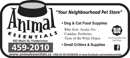 Animal Essentials (506-459-2010) - Annonce illustrée - Your Neighbourhood Pet Store Dog & Cat Food Supplies Blue Seal, Acana, Go, Canidae, ProSeries, Taste of the Wild, Orijen 102 Main St, Fredericton Small Critters & Supplies www.animalessentials.ca FIND US ON FACEBOOK at www.facebook.com/animalessentials