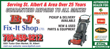 BJ's Fix-It Shop (780-459-8212) - Display Ad - AUTHORIZED Serving St. Albert & Area Over 25 Years DEALER FOR: GUARANTEED REPAIRS TO ALL MAKES PICKUP & DELIVERY AVAILABLE NEW & USED PARTS & EQUIPMENT 780-459-8212 5501 Tudor Glen Market, St. Albert visit our website: www.bjsfixit.com  AUTHORIZED Serving St. Albert & Area Over 25 Years DEALER FOR: GUARANTEED REPAIRS TO ALL MAKES PICKUP & DELIVERY AVAILABLE NEW & USED PARTS & EQUIPMENT 780-459-8212 5501 Tudor Glen Market, St. Albert visit our website: www.bjsfixit.com