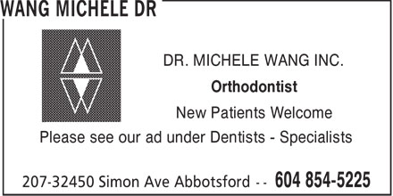 Wang Michele Dr (604-854-5225) - Annonce illustrée - DR. MICHELE WANG INC. Orthodontist New Patients Welcome Please see our ad under Dentists - Specialists  DR. MICHELE WANG INC. Orthodontist New Patients Welcome Please see our ad under Dentists - Specialists