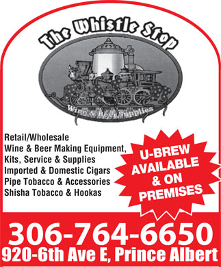 Whistle Stop (306-764-6650) - Display Ad - 764-6650 Retail/Wholesale Wine & Beer Making Equipment, U-BREW Kits, Service & Supplies Imported & Domestic Cigars AVAILABLE & ON Pipe Tobacco & Accessories Shisha Tobacco & Hookas PREMISES 306-764-6650 920-6th Ave E, Prince Albert