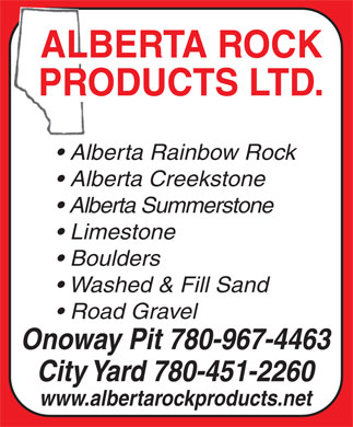 Alberta Rock Products Ltd (780-967-4463) - Annonce illustrée - ALBERTA ROCK PRODUCTS LTD. Alberta Rainbow Rock Alberta Creekstone Alberta Summerstone Limestone Boulders Washed & Fill Sand Road Gravel Onoway Pit 780-967-4463 City Yard 780-451-2260 www.albertarockproducts.net