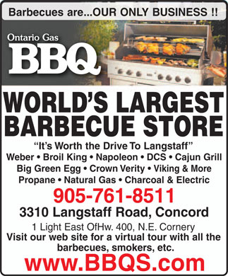 Ontario Gas Barbeque (905-761-8511) - Annonce illustr&eacute;e - Barbecues are...OUR ONLY BUSINESS !! WORLD S LARGEST BARBECUE STORE It s Worth the Drive To Langstaff Weber   Broil King   Napoleon   DCS   Cajun Grill Big Green Egg   Crown Verity   Viking &amp; More Propane   Natural Gas   Charcoal &amp; Electric 905-761-8511 3310 Langstaff Road, Concord 1 Light East OfHw. 400, N.E. Cornery Visit our web site for a virtual tour with all the barbecues, smokers, etc. www.BBQS.com