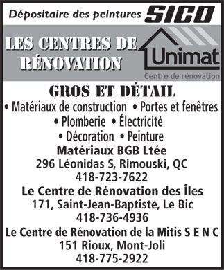Les Centres De R&eacute;novation Unimat (418-723-7622) - Annonce illustr&eacute;e - D&eacute;positaire des peintures LES CENTRES DE LES CENTRES DE R&Eacute;NOVATION R&Eacute;NOVATION GROS ET D&Eacute;TAIL Mat&eacute;riaux de construction    Portes et fen&ecirc;tres Plomberie    &Eacute;lectricit&eacute; D&eacute;coration    Peinture Mat&eacute;riaux BGB Lt&eacute;e 296 L&eacute;onidas S, Rimouski, QC 418-723-7622 Le Centre de R&eacute;novation des &Icirc;les 171, Saint-Jean-Baptiste, Le Bic 418-736-4936 Le Centre de R&eacute;novation de la Mitis S E N C 151 Rioux, Mont-Joli 418-775-2922