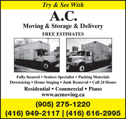 AC Moving & Storage & Delivery Ltd (905-275-1220) - Display Ad - Try & SeeWith A.C. Moving & Storage & Delivery FREE ESTIMATES Fully Insured   Seniors Specialist   Packing Materials Downsizing   Home Staging   Junk Removal   Call 24 Hours Residential   Commercial   Piano www.acmoving.ca (905) 275-1220 (416) 949-2117 (416) 616-2995