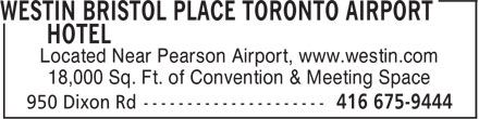 Westin Bristol Place Toronto Airport Hotel (416-675-9444) - Display Ad - Located Near Pearson Airport, www.westin.com 18,000 Sq. Ft. of Convention & Meeting Space  Located Near Pearson Airport, www.westin.com 18,000 Sq. Ft. of Convention & Meeting Space  Located Near Pearson Airport, www.westin.com 18,000 Sq. Ft. of Convention & Meeting Space  Located Near Pearson Airport, www.westin.com 18,000 Sq. Ft. of Convention & Meeting Space  Located Near Pearson Airport, www.westin.com 18,000 Sq. Ft. of Convention & Meeting Space  Located Near Pearson Airport, www.westin.com 18,000 Sq. Ft. of Convention & Meeting Space  Located Near Pearson Airport, www.westin.com 18,000 Sq. Ft. of Convention & Meeting Space  Located Near Pearson Airport, www.westin.com 18,000 Sq. Ft. of Convention & Meeting Space  Located Near Pearson Airport, www.westin.com 18,000 Sq. Ft. of Convention & Meeting Space  Located Near Pearson Airport, www.westin.com 18,000 Sq. Ft. of Convention & Meeting Space  Located Near Pearson Airport, www.westin.com 18,000 Sq. Ft. of Convention & Meeting Space  Located Near Pearson Airport, www.westin.com 18,000 Sq. Ft. of Convention & Meeting Space  Located Near Pearson Airport, www.westin.com 18,000 Sq. Ft. of Convention & Meeting Space  Located Near Pearson Airport, www.westin.com 18,000 Sq. Ft. of Convention & Meeting Space  Located Near Pearson Airport, www.westin.com 18,000 Sq. Ft. of Convention & Meeting Space  Located Near Pearson Airport, www.westin.com 18,000 Sq. Ft. of Convention & Meeting Space  Located Near Pearson Airport, www.westin.com 18,000 Sq. Ft. of Convention & Meeting Space  Located Near Pearson Airport, www.westin.com 18,000 Sq. Ft. of Convention & Meeting Space