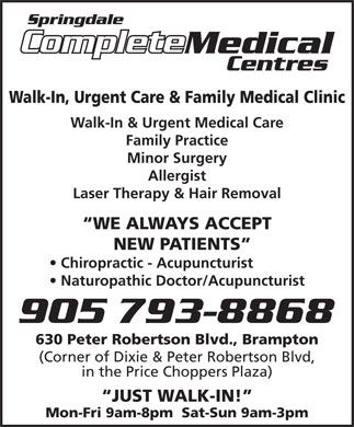Springdale Medical Centre (905-793-8868) - Display Ad - Springdale Complete Complete Medical Centres Walk-In, Urgent Care & Family Medical Clinic Walk-In & Urgent Medical Care Family Practice Minor Surgery Allergist Laser Therapy & Hair Removal WE ALWAYS ACCEPT NEW PATIENTS Chiropractic - Acupuncturist Naturopathic Doctor/Acupuncturist 630 Peter Robertson Blvd., Brampton (Corner of Dixie & Peter Robertson Blvd, in the Price Choppers Plaza) JUST WALK-IN! Mon-Fri 9am-8pm  Sat-Sun 9am-3pm