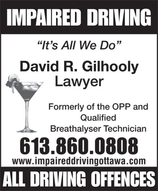 Gilhooly David (613-860-0808) - Annonce illustrée - IMPAIRED DRIVING It s All We Do David R. Gilhooly Lawyer Formerly of the OPP and Qualified Breathalyser Technician 613.860.0808 www.impaireddrivingottawa.com ALL DRIVING OFFENCES
