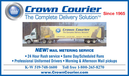Crown Courier (226-214-3297) - Annonce illustrée - Since 1965 TM The Complete Delivery Solution NEW! MAIL METERING SERVICE 24 Hour Rush service   Same Day/Scheduled Runs Professional Uniformed Drivers   Morning & Afternoon Mail pickups K-W 519-748-1600     Toll free 1-800-265-8270 www.CrownCourier.com  Since 1965 TM The Complete Delivery Solution NEW! MAIL METERING SERVICE 24 Hour Rush service   Same Day/Scheduled Runs Professional Uniformed Drivers   Morning & Afternoon Mail pickups K-W 519-748-1600     Toll free 1-800-265-8270 www.CrownCourier.com  Since 1965 TM The Complete Delivery Solution NEW! MAIL METERING SERVICE 24 Hour Rush service   Same Day/Scheduled Runs Professional Uniformed Drivers   Morning & Afternoon Mail pickups K-W 519-748-1600     Toll free 1-800-265-8270 www.CrownCourier.com  Since 1965 TM The Complete Delivery Solution NEW! MAIL METERING SERVICE 24 Hour Rush service   Same Day/Scheduled Runs Professional Uniformed Drivers   Morning & Afternoon Mail pickups K-W 519-748-1600     Toll free 1-800-265-8270 www.CrownCourier.com  Since 1965 TM The Complete Delivery Solution NEW! MAIL METERING SERVICE 24 Hour Rush service   Same Day/Scheduled Runs Professional Uniformed Drivers   Morning & Afternoon Mail pickups K-W 519-748-1600     Toll free 1-800-265-8270 www.CrownCourier.com
