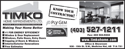 TIMKO Home Improvements Ltd (403-548-9014) - Display Ad - KNOW YOUR CONTRACTOR! Making Your Home BetterMaking Your Home Better (403) 527-1211 #1 FOR ENERGY EFFICIENCY Fax: 403 504-9334 Window & Door Replacement Windows, Patio Doors, Entry Doors www.timkohome.com Capping of Doors & Windows Interior/Exterior Renovations Office & Showroom 938 - 19th St. S.W., Medicine Hat, AB  T1A 7X1 Free Estimates