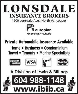 Irwin & Billings Insurance (604-990-1957) - Annonce illustrée - LONSDALE INSURANCE BROKERS 1900 Lonsdale Ave., North Vancouver Financing Available Private Automobile Insurance Available Home   Business   Condominium Travel   Tenants   Marine Specialists A Division of Irwin & Billings 604 988-1148 www.ibib.ca