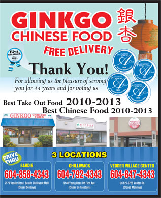 Ginkgo Chinese Food (604-858-4343) - Annonce illustrée - For allowing us the pleasure of serving you for 14 years and for voting us 2013 2012 Best Take Out Food 2010-2013 Best Chinese Food 2010-2013 3 LOCATIONS DRIVETHRU SARDIS CHILLIWACK VEDDER VILLAGE CENTER 604-792-4343 604-847-4343 604-858-4343 7579 Vedder Road, Beside Chilliwack Mall 9140 Young Road Off First Ave. 2011 Unit 25-5725 Vedder Rd. (Closed Sundays) (Closed on Tuesdays) (Closed Mondays) GINKGO CHINESE FOOD 2010 Thank You!