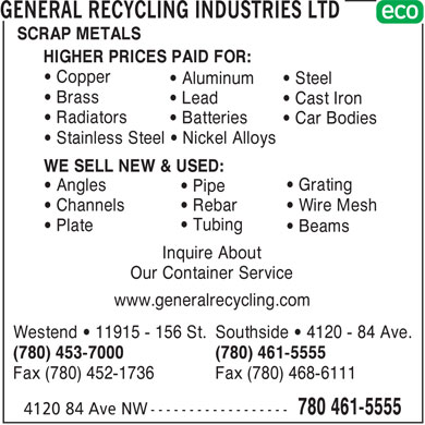 General Recycling Industries Ltd (780-401-9619) - Annonce illustrée - SCRAP METALS HIGHER PRICES PAID FOR: • Copper • Aluminum • Steel • Brass • Lead • Cast Iron • Radiators • Batteries • Car Bodies • Stainless Steel • Nickel Alloys WE SELL NEW & USED: • Grating • Angles • Pipe • Channels • Rebar • Wire Mesh • Tubing • Plate • Beams Inquire About Our Container Service www.generalrecycling.com Westend • 11915 - 156 St. Southside • 4120 - 84 Ave. (780) 453-7000 (780) 461-5555 Fax (780) 452-1736 Fax (780) 468-6111