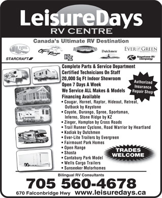 Leisuredays (705-805-0293) - Display Ad - Canada s Ultimate RV Destination Complete Parts & Service DepartmentCo Certified Technicians On StaffCe 20,000 Sq Ft Indoor Showroom20 Authorized Open 7 Days A WeekOp Insurance Repair Shop  Cougar, Hornet, Raptor, Hideout, Retreat, We Service ALL Makes & Models Financing Available Outback by Keystone Coyote, Durango, Spree, Sportsman, Inferno, Stone Ridge by KZ Zinger, Hampton by Cross Roads Trail Runner Cyclone, Road Warrior by Heartland Kodiak by Dutchmen Ever-Lite Trailers by Evergreen Fairmount Park Homes Open Range TRADES Shasta WELCOME Cantabury Park Model Wells Cargo Trailers Sunseeker Motorhomes Bilingual RV Consultants 670 Falconbridge Hwy  www.leisuredays.ca