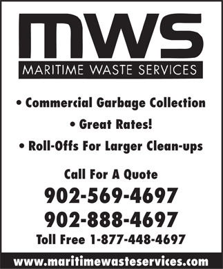 Maritime Waste Services (902-569-4697) - Annonce illustrée - Commercial Garbage Collection Great Rates! Roll-Offs For Larger Clean-ups Call For A Quote 902-569-4697 902-888-4697 Toll Free 1-877-448-4697 www.maritimewasteservices.com