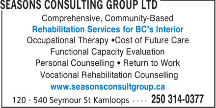 Seasons Consulting Group Ltd (250-571-5970) - Display Ad - Comprehensive, Community-Based Rehabilitation Services for BC's Interior Occupational Therapy •Cost of Future Care Functional Capacity Evaluation Personal Counselling • Return to Work Vocational Rehabilitation Counselling www.seasonsconsultgroup.ca