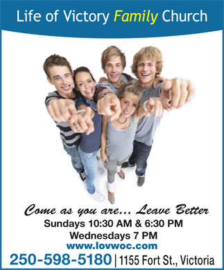 Life Of Victory Family Church (250-598-5180) - Annonce illustrée - Come as you are... Leave Better Sundays 10:30 AM & 6:30 PM Wednesdays 7 PM www.lovwoc.com 250-598-5180 1155 Fort St., Victoria