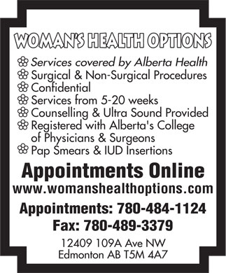 Woman's Health Options Ltd (780-489-3380) - Annonce illustrée - WomAn s HWomAn s Health Optionsealth Options Services covered by Alberta Health Surgical & Non-Surgical Procedures Confidential Services from 5-20 weeks Counselling & Ultra Sound Provided Registered with Alberta's College of Physicians & Surgeons Pap Smears & IUD Insertions Appointments Online www.womanshealthoptions.com Appointments: 780-484-1124 Fax: 780-489-3379 12409 109A Ave NW Edmonton AB T5M 4A7  WomAn s HWomAn s Health Optionsealth Options Services covered by Alberta Health Surgical & Non-Surgical Procedures Confidential Services from 5-20 weeks Counselling & Ultra Sound Provided Registered with Alberta's College of Physicians & Surgeons Pap Smears & IUD Insertions Appointments Online www.womanshealthoptions.com Appointments: 780-484-1124 Fax: 780-489-3379 12409 109A Ave NW Edmonton AB T5M 4A7