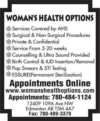 Woman's Health Options Ltd (780-484-1124) - Annonce illustrée - 12409 109A Ave NW Edmonton AB T5M 4A7 Fax: 780-489-3379 WomAn s Health Options Services Covered by AHS Surgical & Non-Surgical Procedures Private & Confidential Service From 5-20 weeks Counselling & Ultra Sound Provided Birth Control & IUD Insertion/Removal Pap Smears & STI Testing ESSURE(Permanent Sterilization) Appointments Online www.womanshealthoptions.com Appointments: 780-484-1124