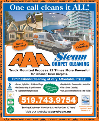 AAA Steam Carpet Cleaning Ltd (519-743-9754) - Annonce illustrée - One call cleans it ALL! team Truck Mounted Process 12 Times More Powerful for Cleaner, Drier Carpets. Carpet, Upholstery & Oriental Rugs Residential   Commercial   Industrial Environmentally Friendly Cleaning Pet Deodorizing & Spot Removal Tile & Grout Cleaning Products 9 Trucks For Prompt Service 10% Discount For Seniors (+65 years) 519.743.9754 Emergency Service Serving Kitchener, Waterloo & Area For Over 40 Years For Flood & Water Damage 24 hr. Visit our website aaa-clean.ca
