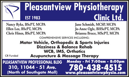 Pleasantview Physiotherapy Clinic Ltd (780-401-9594) - Annonce illustrée - Pleasantview Physiotherapy EST 1983 Clinic Ltd. Nancy Ryks, BScPT, MCPA Jane Schmidt, MCSP, MCPA Ellen Lee, BScPT, MCPA Jo-Anne Ogle, BHScPT, MCPA Chris Hines, BScPT, MCPA Brianna Bruce, MScPT, MCPA COMPREHENSIVE SERVICES INCLUDING: Motor Vehicle, Orthopedic & Sports Injuries Dizziness & Balance Rehab WCB, IMS, Orthotics CR Funded Acupuncture & Massage Therapy Monday - Fri 7:00am - 8:00pm 310, 11044 - 51 Ave. 780-438-4515 www.pleasantviewphysio.com