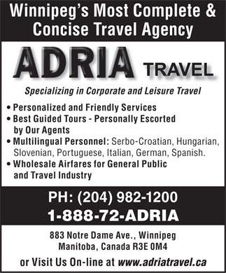 Adria Travel (204-982-1200) - Annonce illustr&eacute;e - Winnipeg s Most Complete &amp; Concise Travel Agency Specializing in Corporate and Leisure Travel Personalized and Friendly Services Best Guided Tours - Personally Escorted by Our Agents Multilingual Personnel: Serbo-Croatian, Hungarian, Slovenian, Portuguese, Italian, German, Spanish. Wholesale Airfares for General Public and Travel Industry PH: (204) 982-1200 1-888-72-ADRIA 883 Notre Dame Ave., Winnipeg Manitoba, Canada R3E 0M4 or Visit Us On-line at www.adriatravel.ca Winnipeg s Most Complete &amp; Concise Travel Agency Specializing in Corporate and Leisure Travel Personalized and Friendly Services Best Guided Tours - Personally Escorted by Our Agents Multilingual Personnel: Serbo-Croatian, Hungarian, Slovenian, Portuguese, Italian, German, Spanish. Wholesale Airfares for General Public and Travel Industry PH: (204) 982-1200 1-888-72-ADRIA 883 Notre Dame Ave., Winnipeg Manitoba, Canada R3E 0M4 or Visit Us On-line at www.adriatravel.ca  Winnipeg s Most Complete &amp; Concise Travel Agency Specializing in Corporate and Leisure Travel Personalized and Friendly Services Best Guided Tours - Personally Escorted by Our Agents Multilingual Personnel: Serbo-Croatian, Hungarian, Slovenian, Portuguese, Italian, German, Spanish. Wholesale Airfares for General Public and Travel Industry PH: (204) 982-1200 1-888-72-ADRIA 883 Notre Dame Ave., Winnipeg Manitoba, Canada R3E 0M4 or Visit Us On-line at www.adriatravel.ca  Winnipeg s Most Complete &amp; Concise Travel Agency Specializing in Corporate and Leisure Travel Personalized and Friendly Services Best Guided Tours - Personally Escorted by Our Agents Multilingual Personnel: Serbo-Croatian, Hungarian, Slovenian, Portuguese, Italian, German, Spanish. Wholesale Airfares for General Public and Travel Industry PH: (204) 982-1200 1-888-72-ADRIA 883 Notre Dame Ave., Winnipeg Manitoba, Canada R3E 0M4 or Visit Us On-line at www.adriatravel.ca Winnipeg s Most Complete &amp; Concise Travel Agency Specializing in Corporate and Leisure Travel Personalized and Friendly Services Best Guided Tours - Personally Escorted by Our Agents Multilingual Personnel: Serbo-Croatian, Hungarian, Slovenian, Portuguese, Italian, German, Spanish. Wholesale Airfares for General Public and Travel Industry PH: (204) 982-1200 1-888-72-ADRIA 883 Notre Dame Ave., Winnipeg Manitoba, Canada R3E 0M4 or Visit Us On-line at www.adriatravel.ca  Winnipeg s Most Complete &amp; Concise Travel Agency Specializing in Corporate and Leisure Travel Personalized and Friendly Services Best Guided Tours - Personally Escorted by Our Agents Multilingual Personnel: Serbo-Croatian, Hungarian, Slovenian, Portuguese, Italian, German, Spanish. Wholesale Airfares for General Public and Travel Industry PH: (204) 982-1200 1-888-72-ADRIA 883 Notre Dame Ave., Winnipeg Manitoba, Canada R3E 0M4 or Visit Us On-line at www.adriatravel.ca
