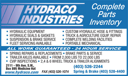 Hydraco Industries Ltd (403-526-2244) - Annonce illustr&eacute;e - Complete Parts Inventory HYDRAULIC EQUIPMENT CUSTOM HYDRAULIC HOSE &amp; FITTINGS HYDRAULIC SEALS &amp; GASKETS TRUCK &amp; AGRICULTURE EQUIP. REPAIR SUSPENSION &amp; BRAKE SERVICE COMPLETE WELDING FACILITIES FLEET SERVICING AVAILABLE PORTABLE MECHANICAL SPRING REPAIRS &amp; REPLACEMENTS   BRAKE PARTS &amp; SERVICE TRAILER AXLES AVAILABLE   FROM 2,000 LBS TO 22,000 LBS CVIP INSPECTIONS   2,4 &amp; 6 WHEEL TRUCK &amp; TRAILER ALIGNMENTS 2111 - 9th Ave. S.W., (403) 526-2244 Box 895 Medicine Hat Spring &amp; Brake (403) 528-4400 FAX (403) 526-1074 www.hydraco.com  Complete Parts Inventory HYDRAULIC EQUIPMENT CUSTOM HYDRAULIC HOSE &amp; FITTINGS HYDRAULIC SEALS &amp; GASKETS TRUCK &amp; AGRICULTURE EQUIP. REPAIR SUSPENSION &amp; BRAKE SERVICE COMPLETE WELDING FACILITIES FLEET SERVICING AVAILABLE PORTABLE MECHANICAL SPRING REPAIRS &amp; REPLACEMENTS   BRAKE PARTS &amp; SERVICE TRAILER AXLES AVAILABLE   FROM 2,000 LBS TO 22,000 LBS CVIP INSPECTIONS   2,4 &amp; 6 WHEEL TRUCK &amp; TRAILER ALIGNMENTS 2111 - 9th Ave. S.W., (403) 526-2244 Box 895 Medicine Hat Spring &amp; Brake (403) 528-4400 FAX (403) 526-1074 www.hydraco.com