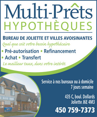 Multi-Prets Joliette (450-759-7373) - Annonce illustr&eacute;e - HYPOTH&Egrave;QUES BUREAU DE JOLIETTE ET VILLES AVOISINANTES Pr&eacute;-autorisation   Refinancement Achat   Transfert Service &agrave; nos bureaux ou &agrave; domicile 7 jours semaine 435 C, boul. Dollards Joliette J6E 4M3 450 759-7373