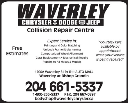 Waverley Chrysler Dodge Jeep (204-661-5337) - Annonce illustrée - Collision Repair Centre Expert Service in: Painting and Color Matching available by Free appointment Computerized Wheel Alignment Estimates while your vehicle Glass Replacement   Mechanical Repairs is being repaired Repairs to All Makes & Models 1700A Waverley St in the AUTO MALL Waverley at Bishop Grandin 204 661-5337 1-800-255-5337     Fax: 204 667-0897 Courtesy Cars Unibody Frame Straightening