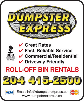 Dumpster Express (204-415-2500) - Annonce illustrée - 4 Great Rates 4 Fast, Reliable Service 4 Commercial/Residential 4 Driveway Friendly ROLL-OFF BIN RENTALS Email: info@dumpsterexpress.ca www.dumpsterexpress.ca
