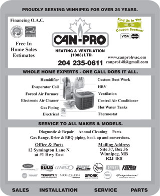 Can-Pro Heating & Ventilation (1983) Ltd (204-235-0611) - Annonce illustrée - PROUDLY SERVING WINNIPEG FOR OVER 25 YEARS. Financing O.A.C. Free In Home Sales HEATING & VENTILATION (1983) LTD. Estimates www.canprohvac.om canpro148@gmail.com 204 235-0611 WHOLE HOME EXPERTS - ONE CALL DOES IT ALL. SERVICE TO ALL MAKES & MODELS. Diagnostic & Repair     Annual Cleaning     Parts Gas Range, Drier & BBQ piping, hook up and conversions. Mailing AddressOffice & Parts Site 37, Box 36 12 Symington Lane N. Winnipeg, MB at #1 Hwy East R2J 4E8 Solutions for Real Life SALES INSTALLATION SERVICE PARTS